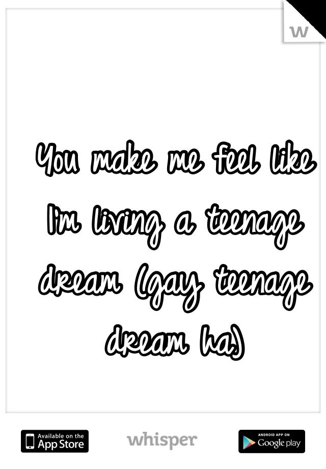 You make me feel like I'm living a teenage dream (gay teenage dream ha)