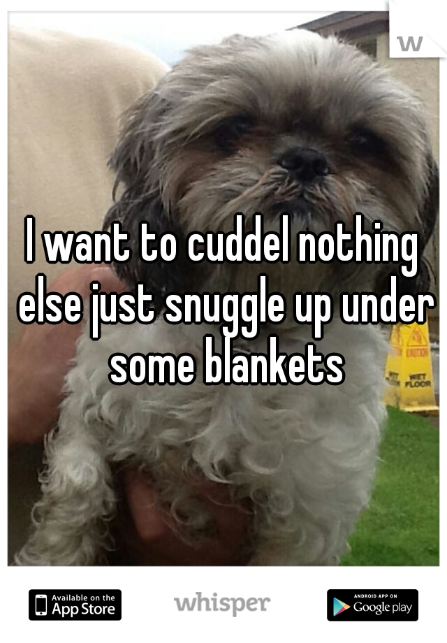 I want to cuddel nothing else just snuggle up under some blankets
