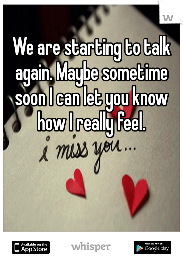 We are starting to talk again. Maybe sometime soon I can let you know how I really feel.