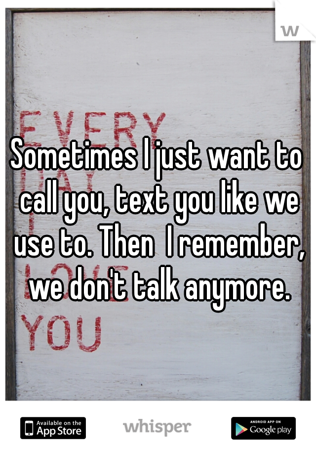 Sometimes I just want to call you, text you like we use to. Then  I remember, we don't talk anymore.