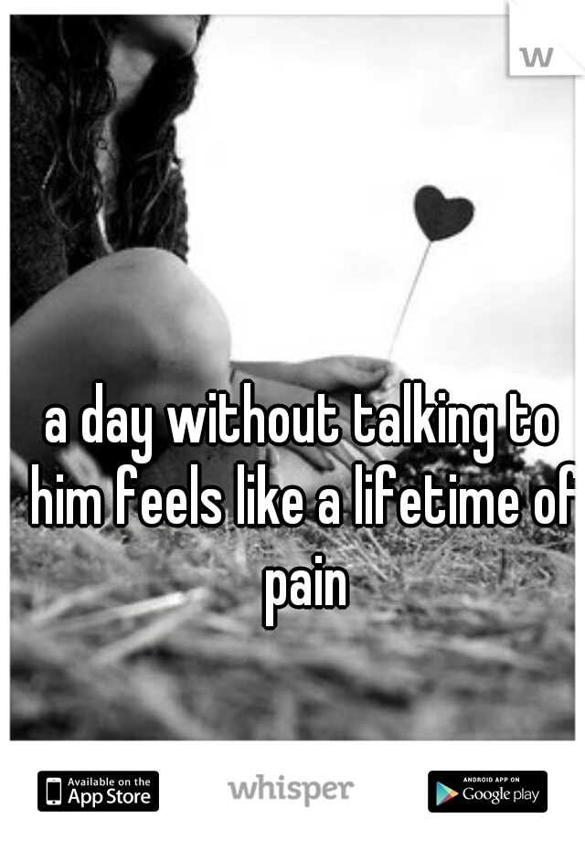 a day without talking to him feels like a lifetime of pain