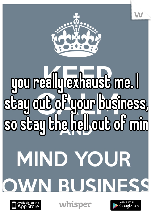 you really exhaust me. I stay out of your business, so stay the hell out of mine