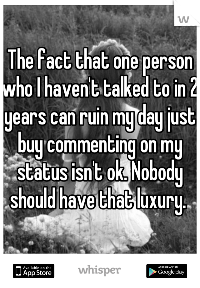 The fact that one person who I haven't talked to in 2 years can ruin my day just buy commenting on my status isn't ok. Nobody should have that luxury.