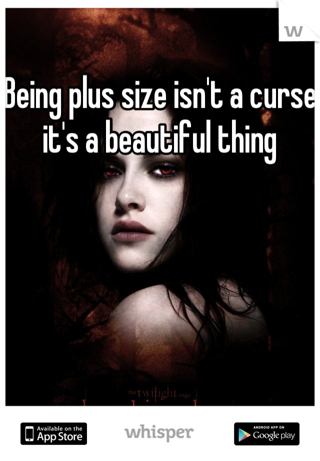 Being plus size isn't a curse it's a beautiful thing