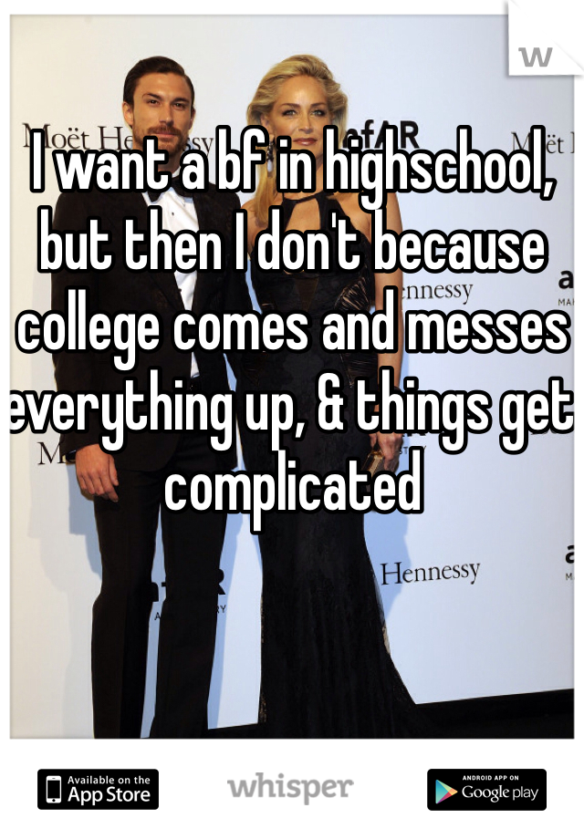 I want a bf in highschool, but then I don't because college comes and messes everything up, & things get complicated