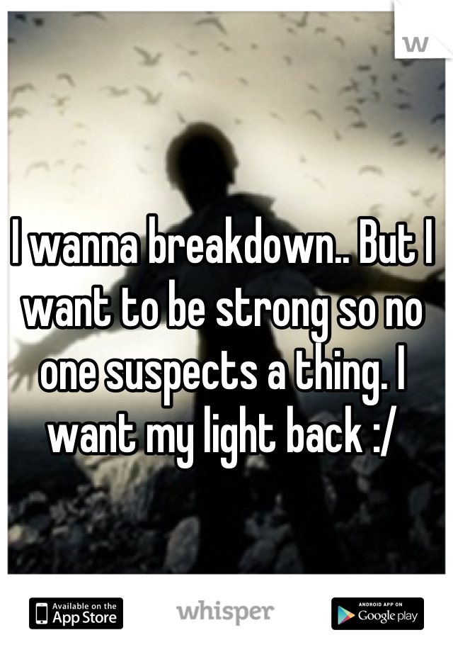 I wanna breakdown.. But I want to be strong so no one suspects a thing. I want my light back :/