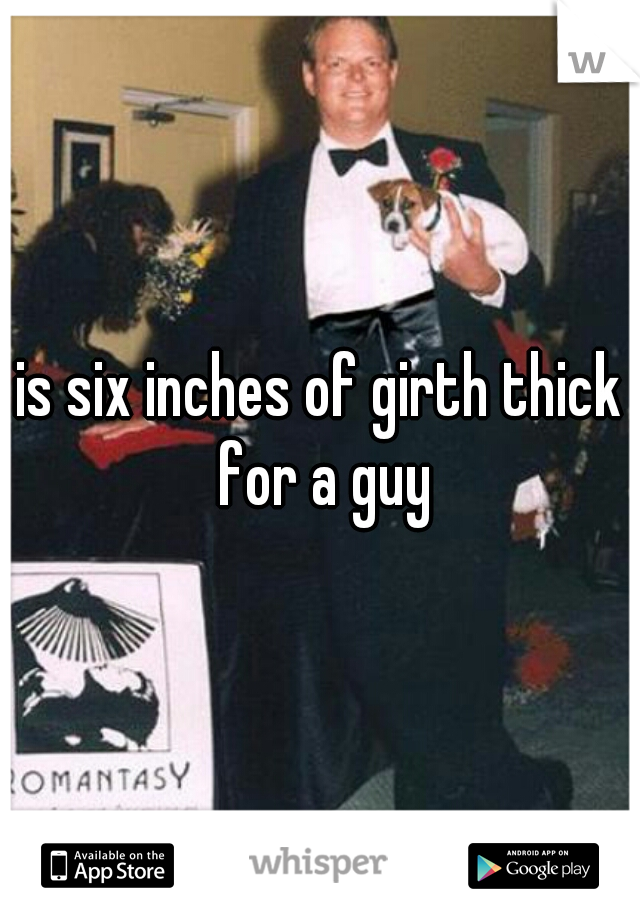 is six inches of girth thick for a guy