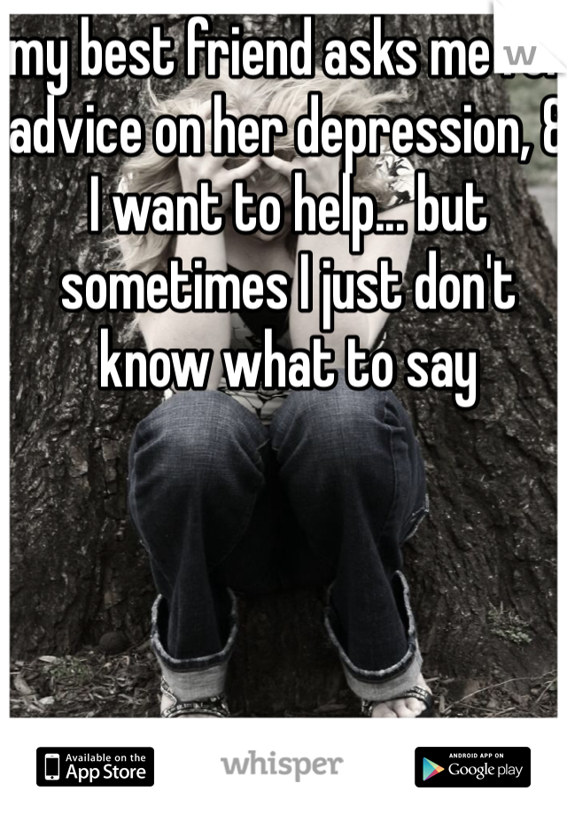 my best friend asks me for advice on her depression, & I want to help... but sometimes I just don't know what to say