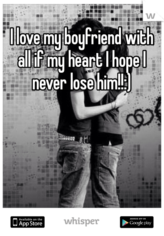 I love my boyfriend with all if my heart I hope I never lose him!!:)