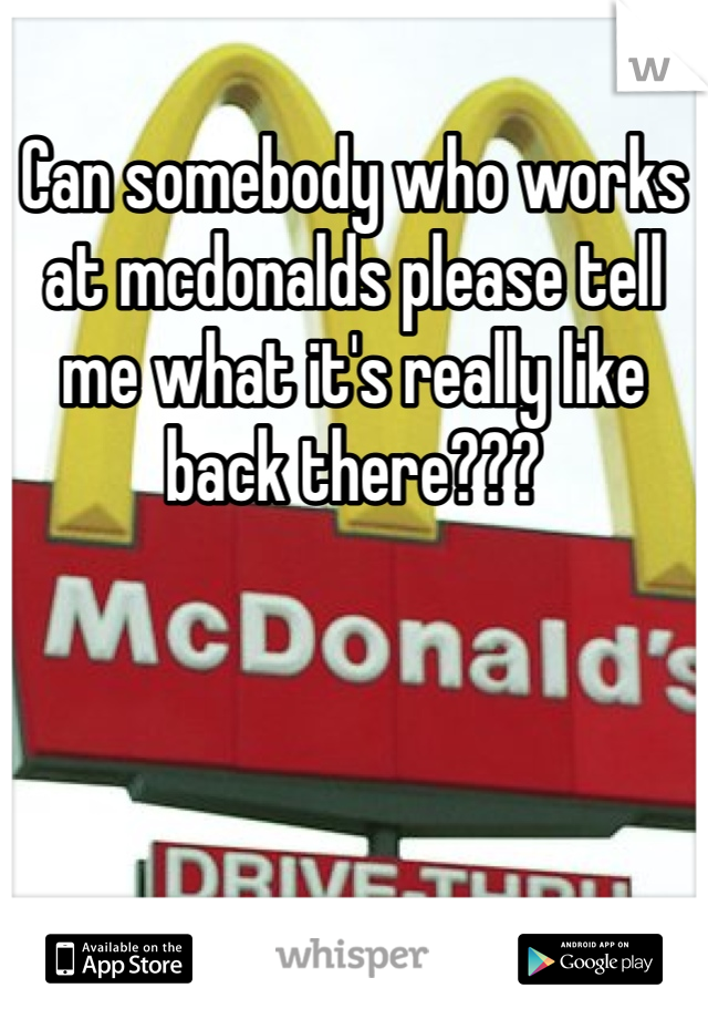 Can somebody who works at mcdonalds please tell me what it's really like back there???