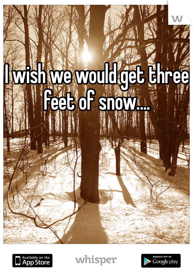 I wish we would get three feet of snow....