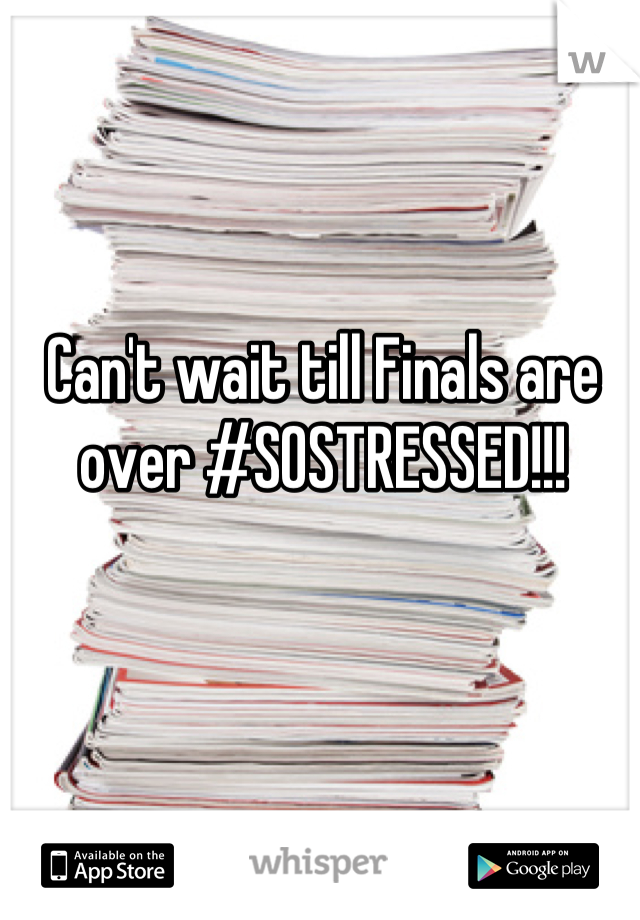 Can't wait till Finals are over #SOSTRESSED!!!