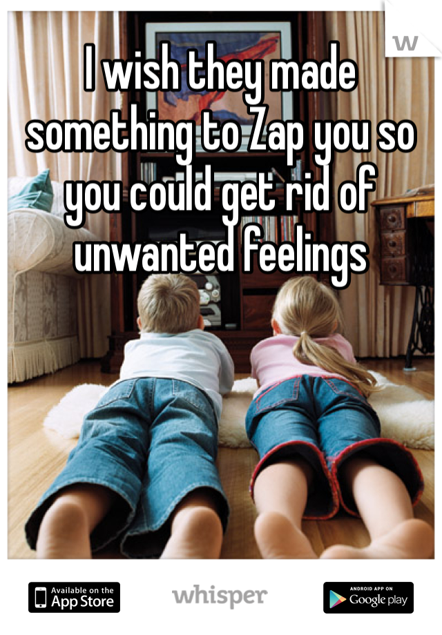 I wish they made something to Zap you so you could get rid of unwanted feelings