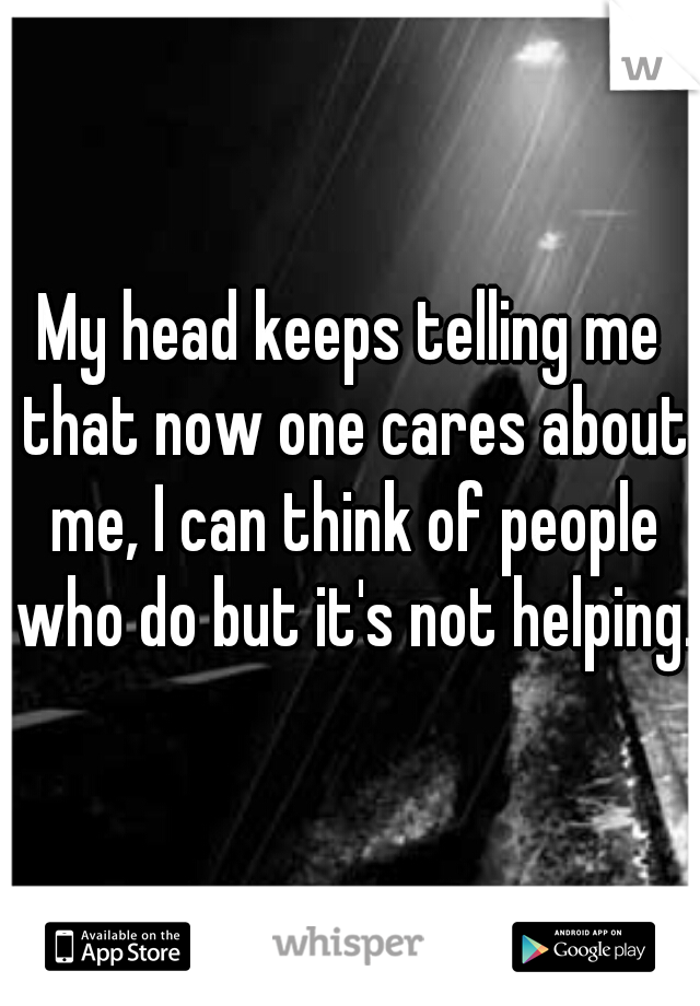 My head keeps telling me that now one cares about me, I can think of people who do but it's not helping.