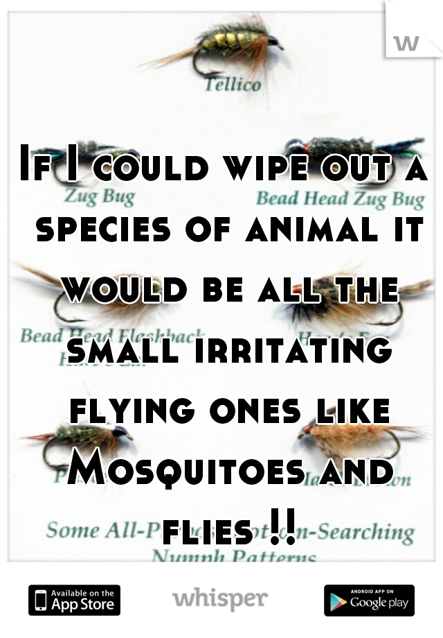 If I could wipe out a species of animal it would be all the small irritating flying ones like Mosquitoes and flies !!