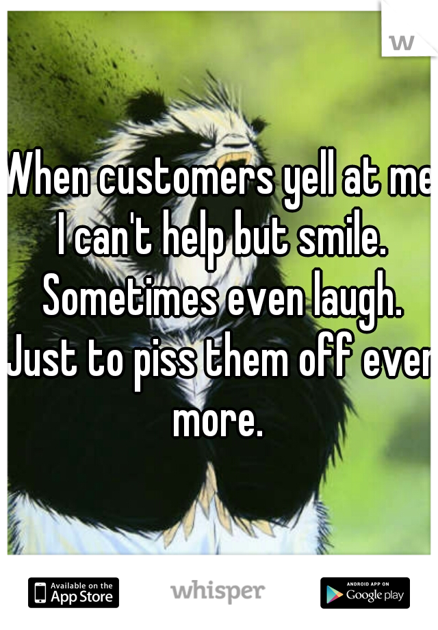 When customers yell at me I can't help but smile. Sometimes even laugh. Just to piss them off even more.