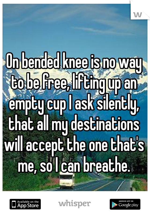On bended knee is no way to be free, lifting up an empty cup I ask silently, that all my destinations will accept the one that's me, so I can breathe.