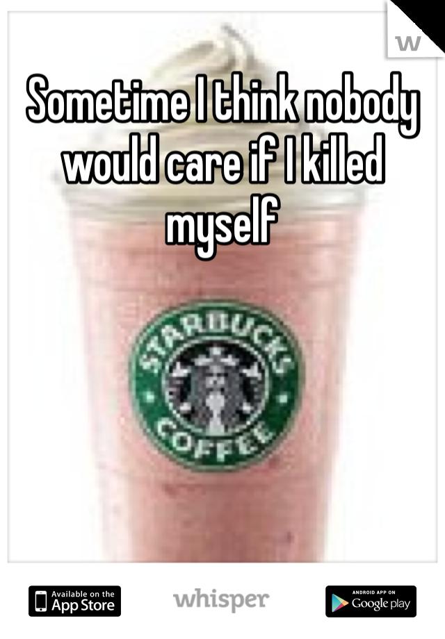 Sometime I think nobody would care if I killed myself