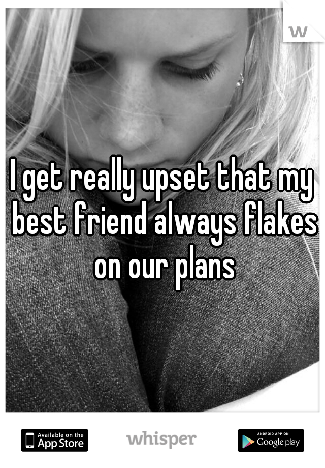 I get really upset that my best friend always flakes on our plans