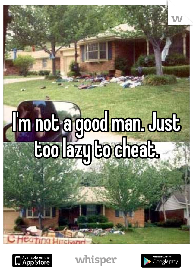 I'm not a good man. Just too lazy to cheat.