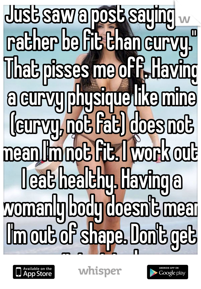 """Just saw a post saying """"I'd rather be fit than curvy."""" That pisses me off. Having a curvy physique like mine (curvy, not fat) does not mean I'm not fit. I work out. I eat healthy. Having a womanly body doesn't mean I'm out of shape. Don't get it twisted."""