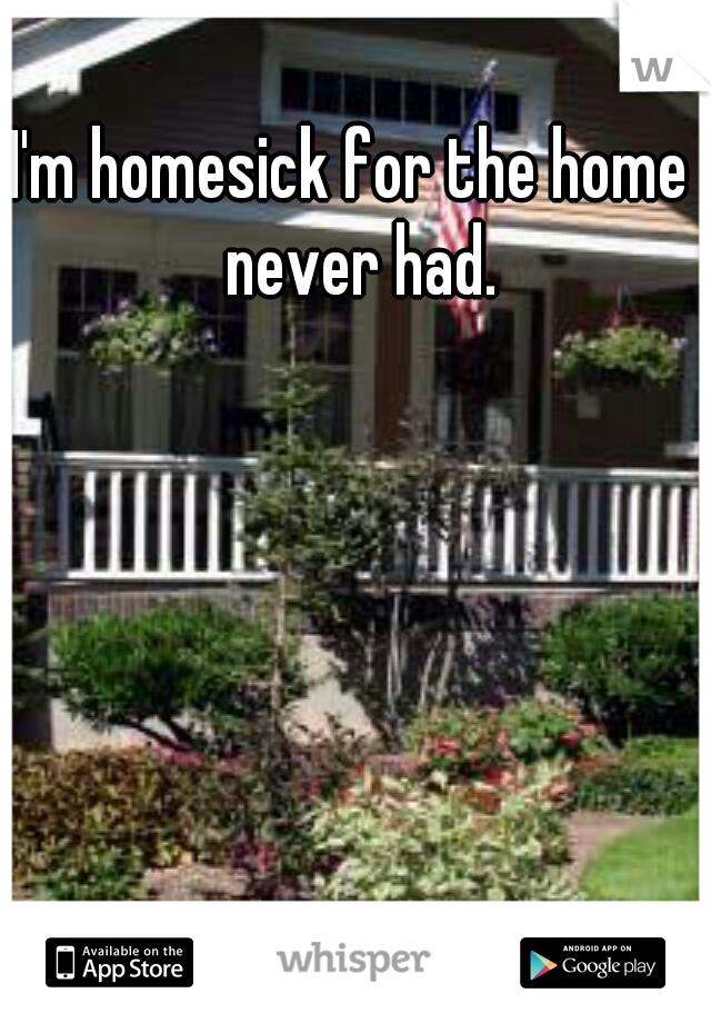 I'm homesick for the home I never had.