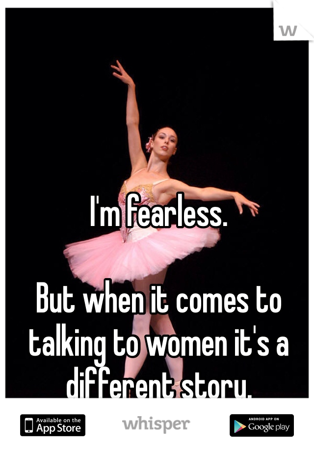 I'm fearless.   But when it comes to talking to women it's a different story.