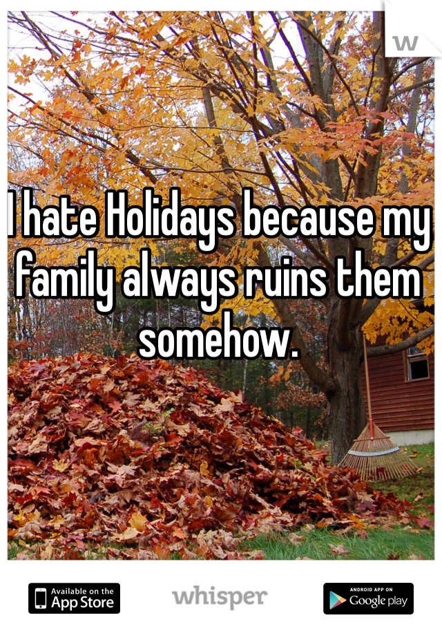 I hate Holidays because my family always ruins them somehow.