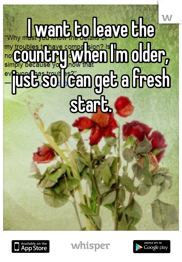 I want to leave the country when I'm older, just so I can get a fresh start.