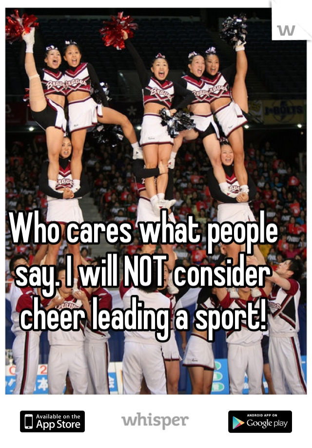 Who cares what people say. I will NOT consider cheer leading a sport!