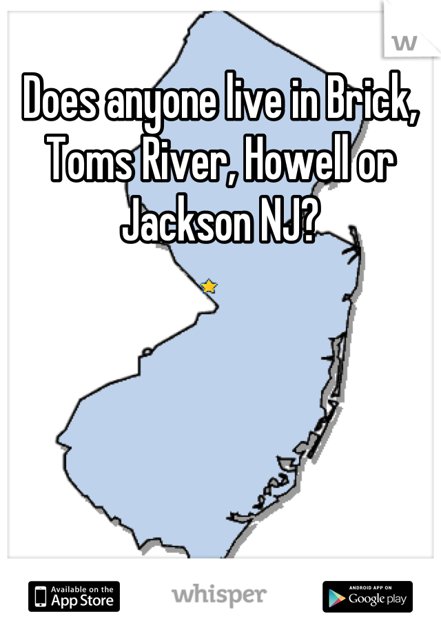 Does anyone live in Brick, Toms River, Howell or Jackson NJ?