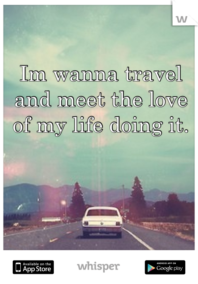 Im wanna travel  and meet the love of my life doing it.