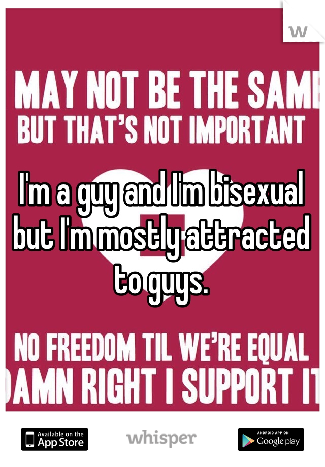 I'm a guy and I'm bisexual but I'm mostly attracted to guys.