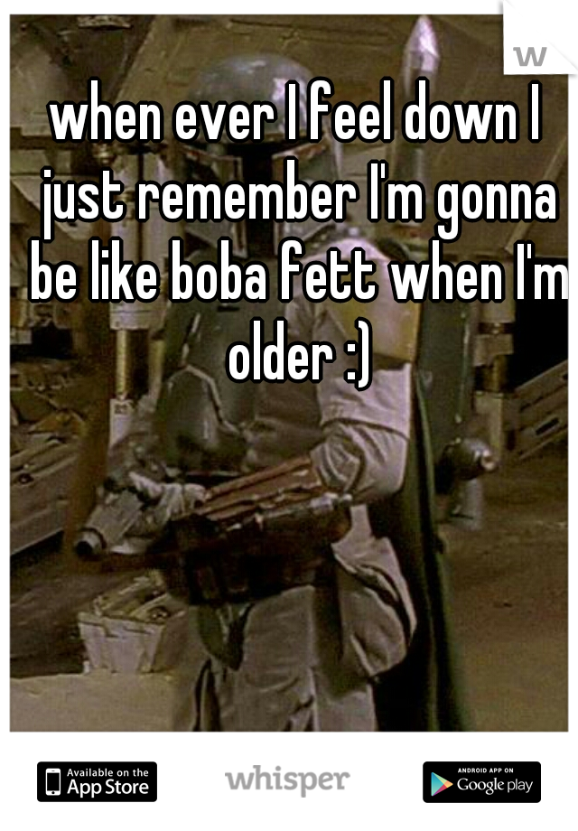 when ever I feel down I just remember I'm gonna be like boba fett when I'm older :)