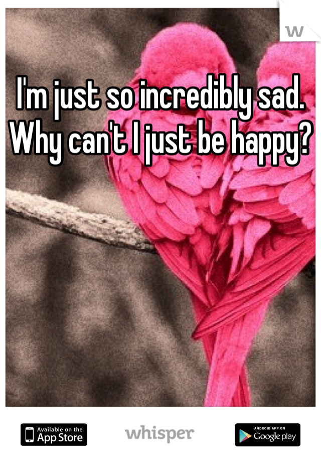 I'm just so incredibly sad. Why can't I just be happy?