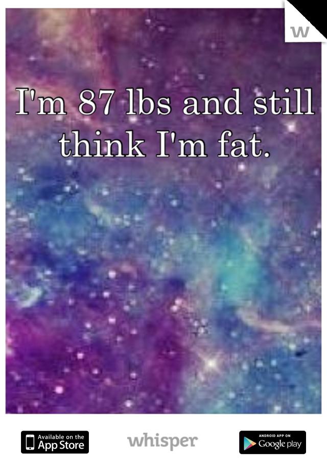 I'm 87 lbs and still think I'm fat.
