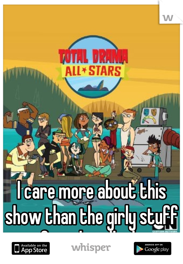 I care more about this show than the girly stuff my friends talk about.