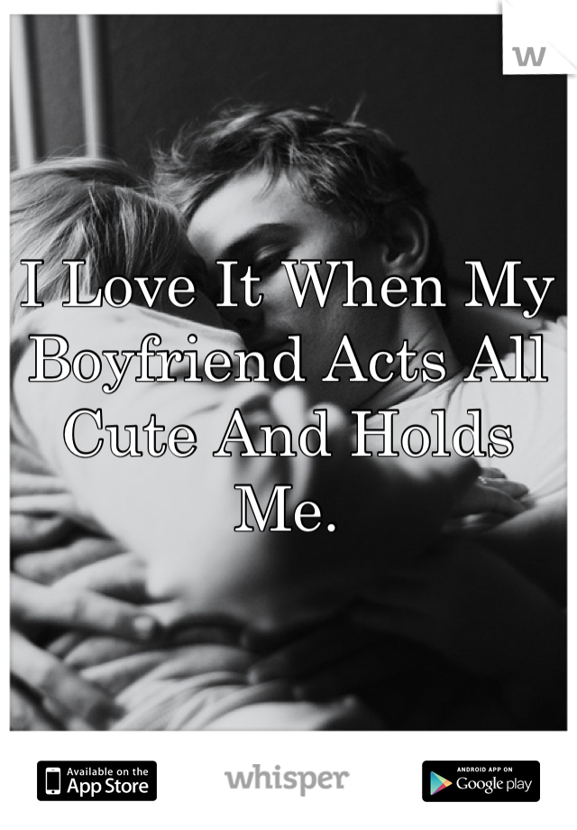 I Love It When My Boyfriend Acts All Cute And Holds Me.