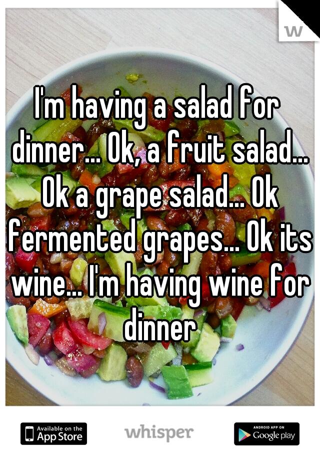 I'm having a salad for dinner... Ok, a fruit salad... Ok a grape salad... Ok fermented grapes... Ok its wine... I'm having wine for dinner