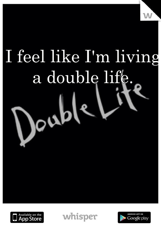 I feel like I'm living a double life.