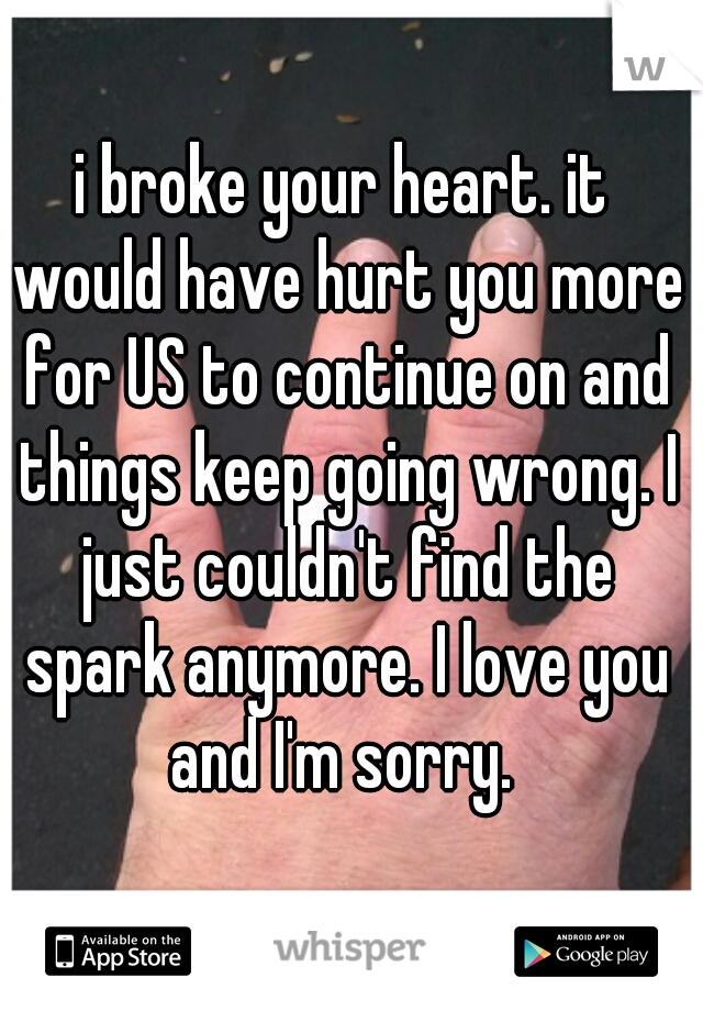 i broke your heart. it would have hurt you more for US to continue on and things keep going wrong. I just couldn't find the spark anymore. I love you and I'm sorry.