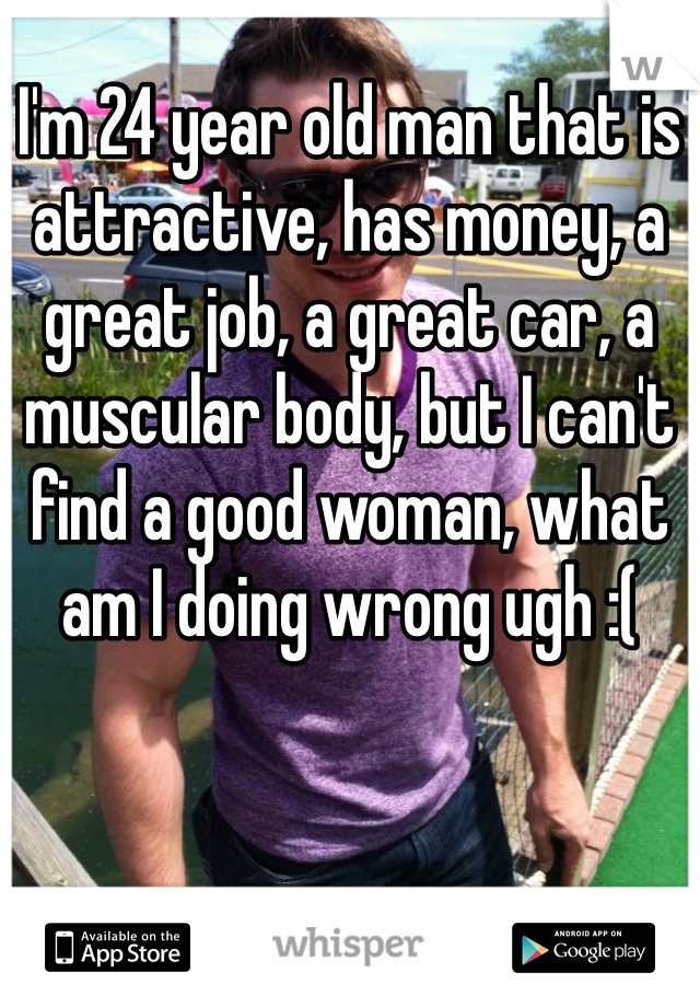 I'm 24 year old man that is attractive, has money, a great job, a great car, a muscular body, but I can't find a good woman, what am I doing wrong ugh :(