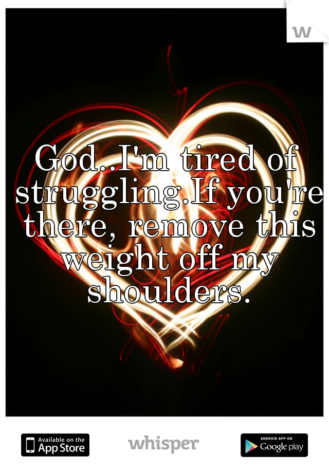God..I'm tired of struggling.If you're there, remove this weight off my shoulders.