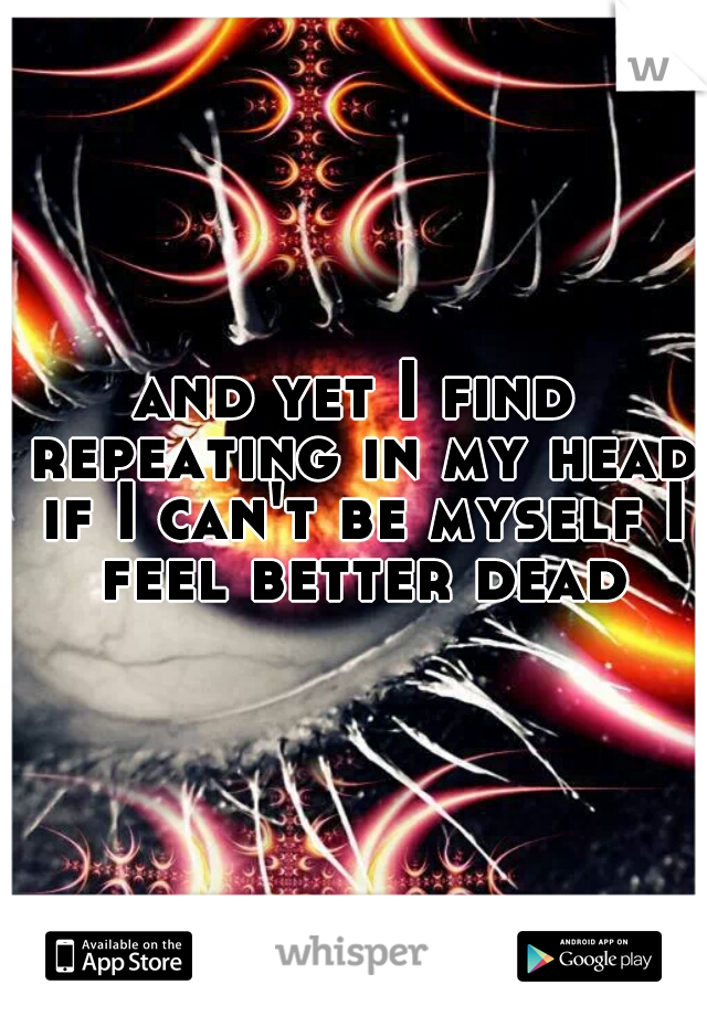 and yet I find repeating in my head if I can't be myself I feel better dead