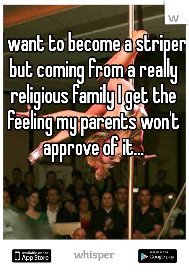I want to become a striper but coming from a really religious family I get the feeling my parents won't approve of it...