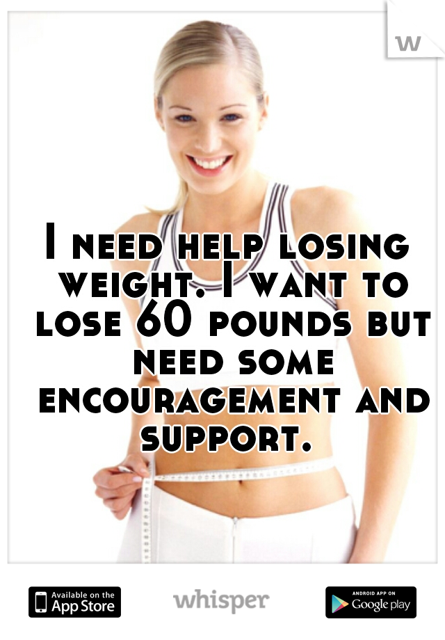 I need help losing weight. I want to lose 60 pounds but need some encouragement and support.