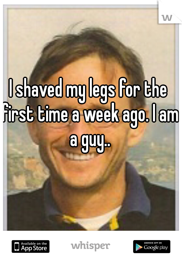 I shaved my legs for the first time a week ago. I am a guy..