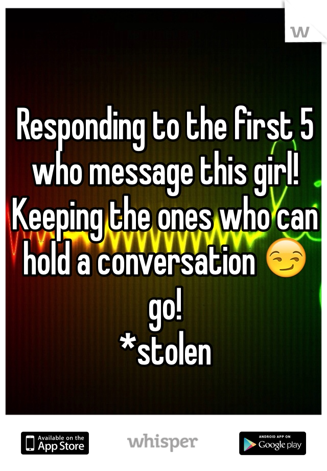 Responding to the first 5 who message this girl! Keeping the ones who can hold a conversation 😏 go! *stolen