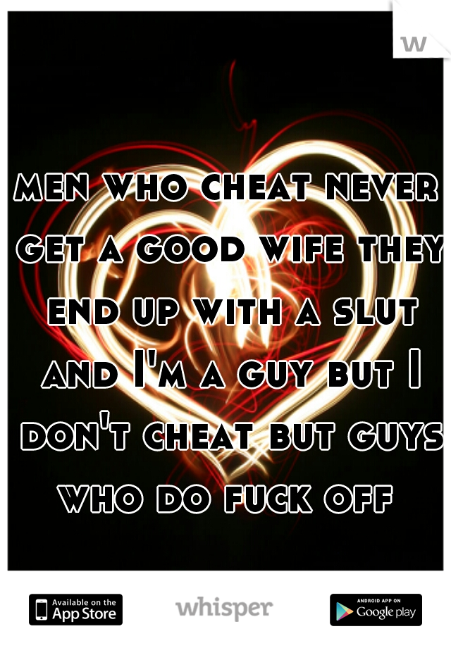 men who cheat never get a good wife they end up with a slut and I'm a guy but I don't cheat but guys who do fuck off