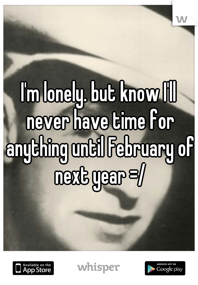 I'm lonely. but know I'll never have time for anything until February of next year =/